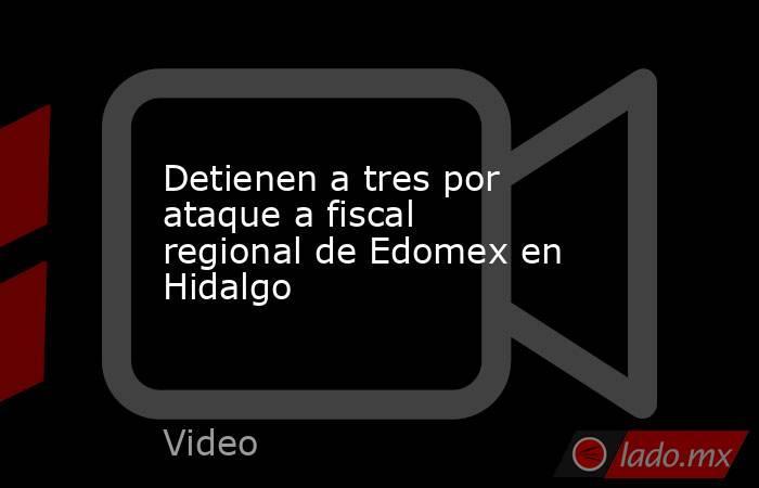Detienen a tres por ataque a fiscal regional de Edomex en Hidalgo. Noticias en tiempo real