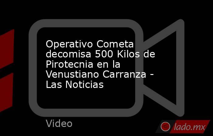Operativo Cometa decomisa 500 Kilos de Pirotecnia en la Venustiano Carranza - Las Noticias. Noticias en tiempo real