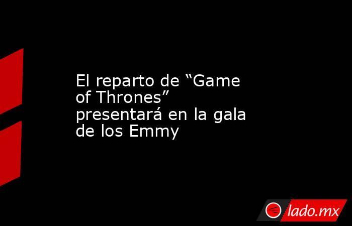 """El reparto de """"Game of Thrones"""" presentará en la gala de los Emmy. Noticias en tiempo real"""