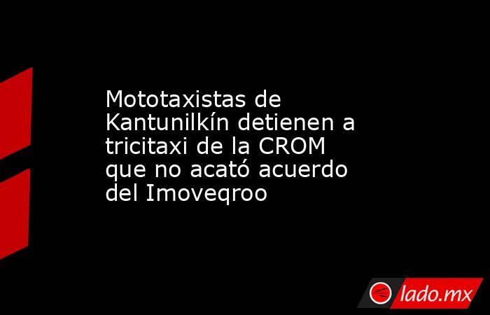 Mototaxistas de Kantunilkín detienen a tricitaxi de la CROM que no acató acuerdo del Imoveqroo. Noticias en tiempo real