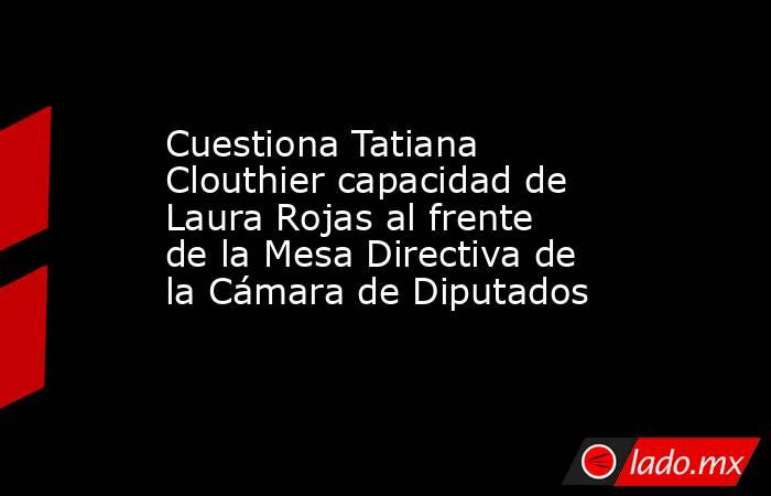 Cuestiona Tatiana Clouthier capacidad de Laura Rojas al frente de la Mesa Directiva de la Cámara de Diputados. Noticias en tiempo real