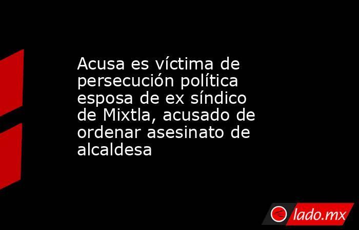 Acusa es víctima de persecución política esposa de ex síndico de Mixtla, acusado de ordenar asesinato de alcaldesa. Noticias en tiempo real