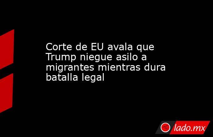 Corte de EU avala que Trump niegue asilo a migrantes mientras dura batalla legal. Noticias en tiempo real