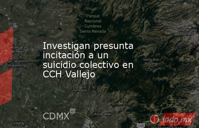 Investigan presunta incitación a un suicidio colectivo en CCH Vallejo. Noticias en tiempo real