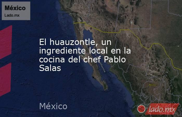 El huauzontle, un ingrediente local en la cocina del chef Pablo Salas. Noticias en tiempo real
