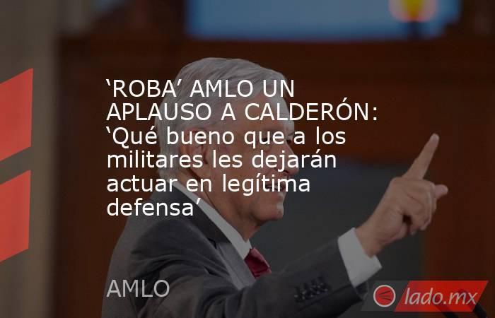 'ROBA' AMLO UN APLAUSO A CALDERÓN: 'Qué bueno que a los militares les dejarán actuar en legítima defensa'. Noticias en tiempo real