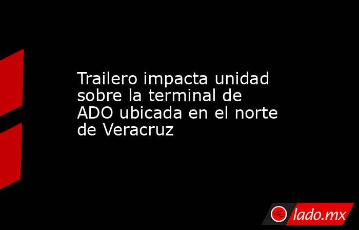 Trailero impacta unidad sobre la terminal de ADO ubicada en el norte de Veracruz. Noticias en tiempo real