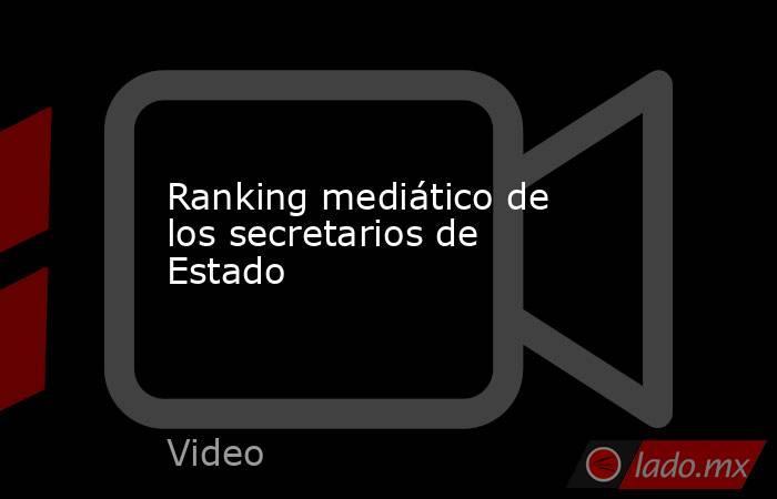 Ranking mediático de los secretarios de Estado. Noticias en tiempo real