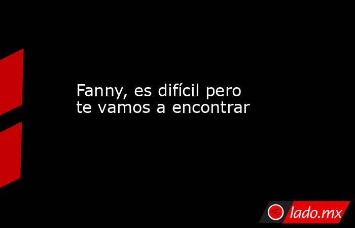 Fanny, es difícil pero te vamos a encontrar  . Noticias en tiempo real