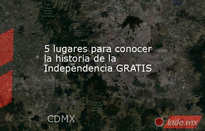 5 lugares para conocer la historia de la Independencia GRATIS. Noticias en tiempo real