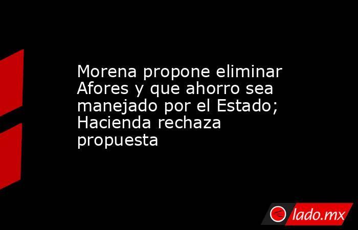 Morena propone eliminar Afores y que ahorro sea manejado por el Estado; Hacienda rechaza propuesta. Noticias en tiempo real
