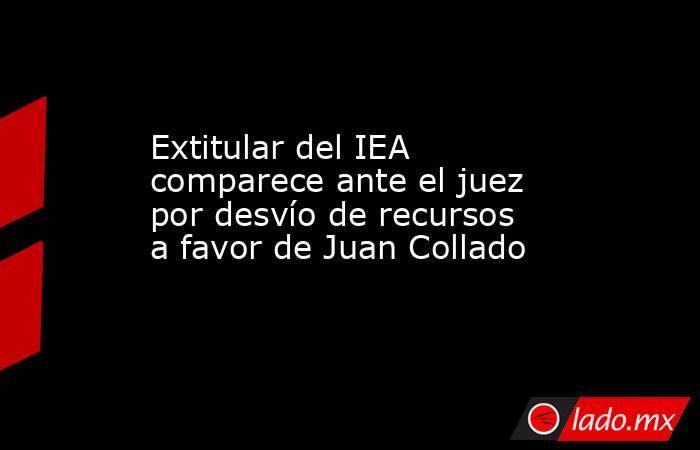 Extitular del IEA comparece ante el juez por desvío de recursos a favor de Juan Collado. Noticias en tiempo real