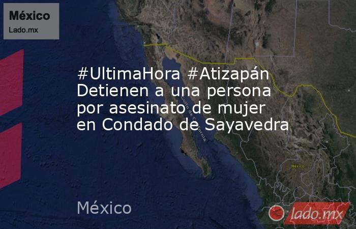#UltimaHora #Atizapán Detienen a una persona por asesinato de mujer en Condado de Sayavedra. Noticias en tiempo real