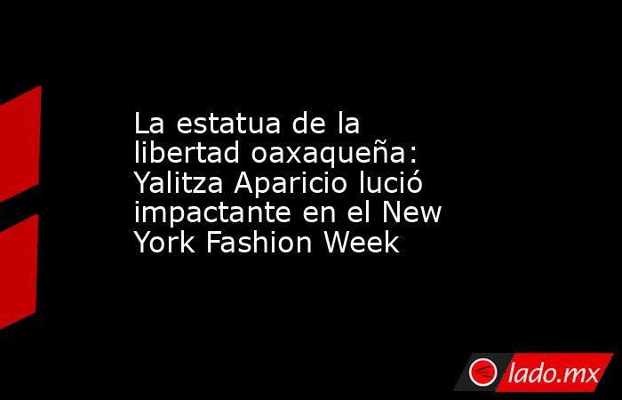 La estatua de la libertad oaxaqueña: Yalitza Aparicio lució impactante en el New York Fashion Week. Noticias en tiempo real