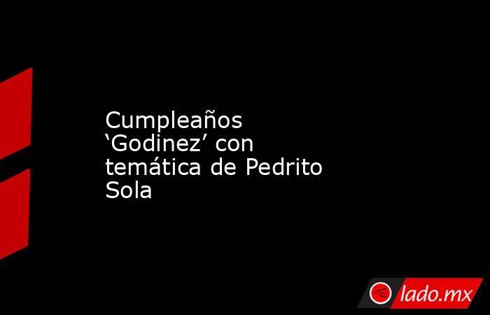 Cumpleaños 'Godinez' con temática de Pedrito Sola. Noticias en tiempo real