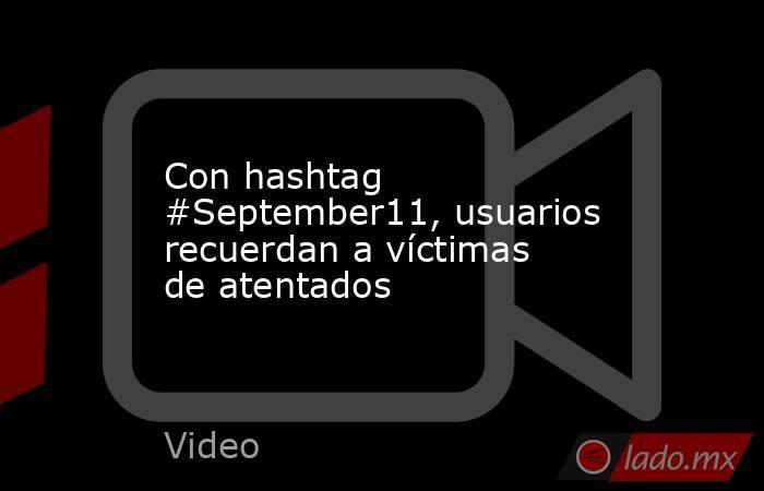 Con hashtag #September11, usuarios recuerdan a víctimas de atentados. Noticias en tiempo real