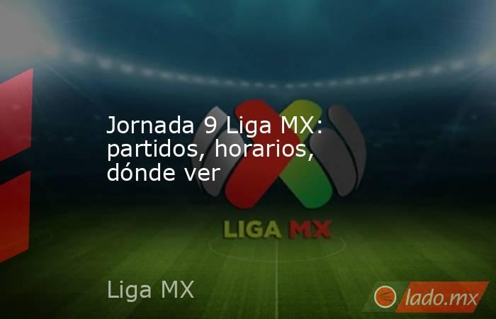 Jornada 9 Liga MX: partidos, horarios, dónde ver. Noticias en tiempo real