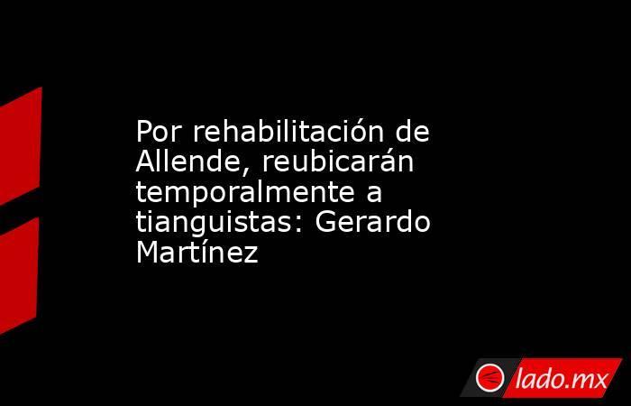 Por rehabilitación de Allende, reubicarán temporalmente a tianguistas: Gerardo Martínez. Noticias en tiempo real