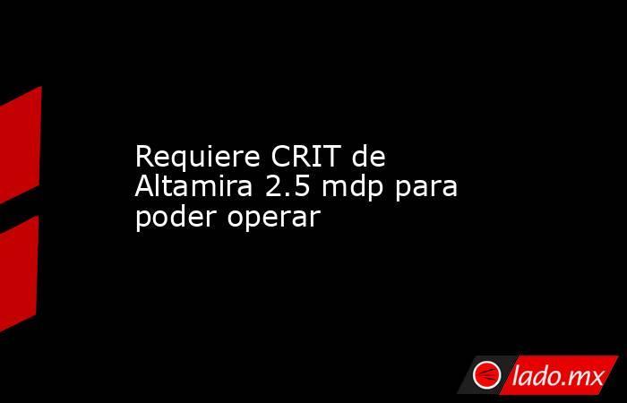 Requiere CRIT de Altamira 2.5 mdp para poder operar. Noticias en tiempo real