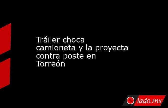 Tráiler choca camioneta y la proyecta contra poste en Torreón . Noticias en tiempo real