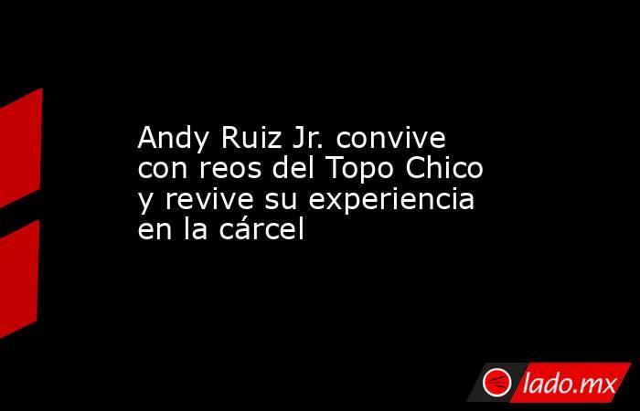 Andy Ruiz Jr. convive con reos del Topo Chico y revive su experiencia en la cárcel. Noticias en tiempo real