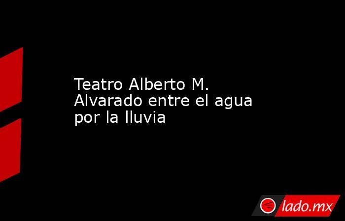 Teatro Alberto M. Alvarado entre el agua por la lluvia . Noticias en tiempo real