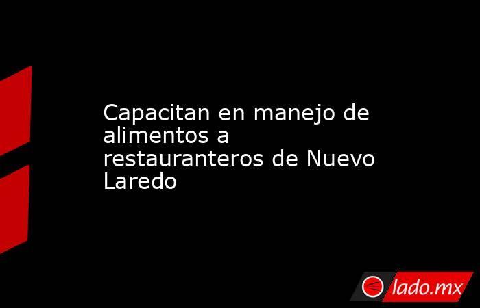 Capacitan en manejo de alimentos a restauranteros de Nuevo Laredo. Noticias en tiempo real