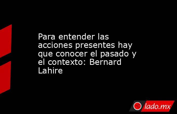 Para entender las acciones presentes hay que conocer el pasado y el contexto: Bernard Lahire. Noticias en tiempo real