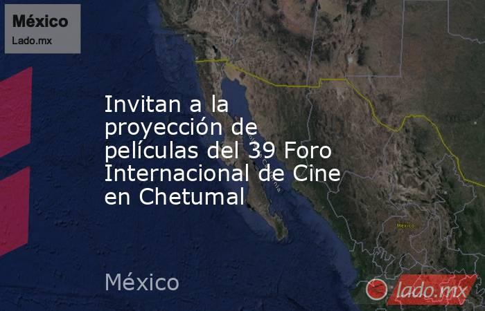 Invitan a la proyección de películas del 39 Foro Internacional de Cine en Chetumal. Noticias en tiempo real