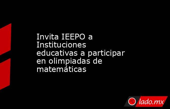 Invita IEEPO a Instituciones educativas a participar en olimpiadas de matemáticas. Noticias en tiempo real