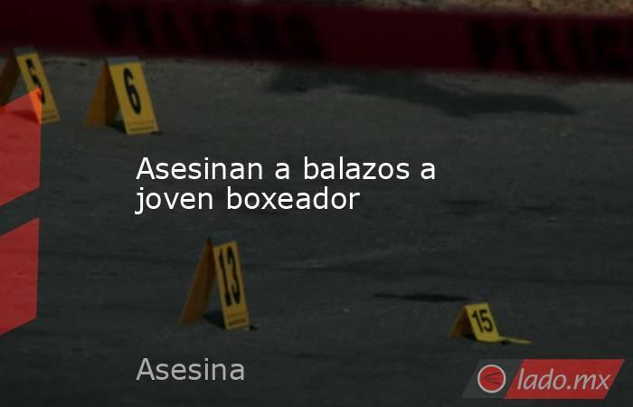 Asesinan a balazos a joven boxeador. Noticias en tiempo real