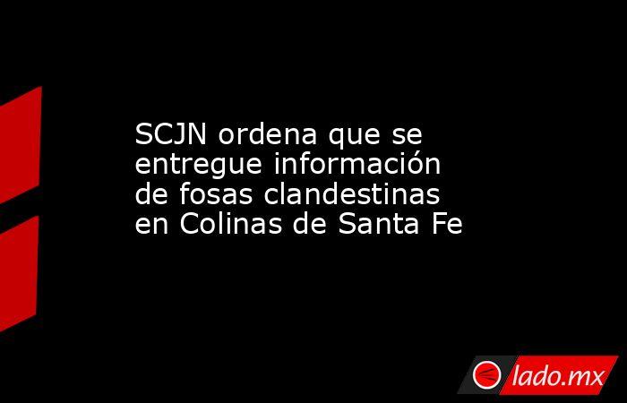 SCJN ordena que se entregue información de fosas clandestinas en Colinas de Santa Fe. Noticias en tiempo real