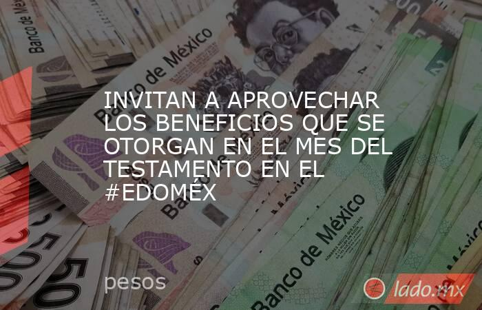 INVITAN A APROVECHAR LOS BENEFICIOS QUE SE OTORGAN EN EL MES DEL TESTAMENTO EN EL #EDOMÉX. Noticias en tiempo real