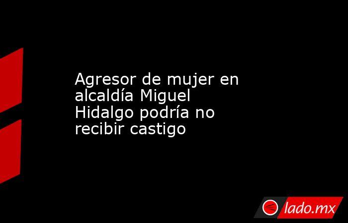 Agresor de mujer en alcaldía Miguel Hidalgo podría no recibir castigo. Noticias en tiempo real
