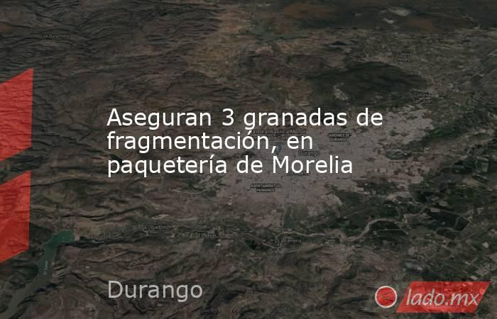 Aseguran 3 granadas de fragmentación, en paquetería de Morelia. Noticias en tiempo real