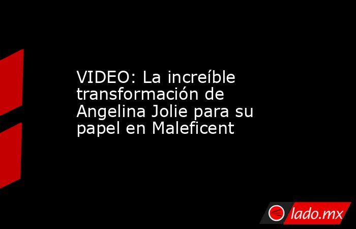 VIDEO: La increíble transformación de Angelina Jolie para su papel en Maleficent. Noticias en tiempo real