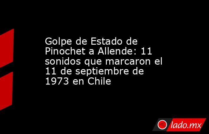 Golpe de Estado de Pinochet a Allende: 11 sonidos que marcaron el 11 de septiembre de 1973 en Chile. Noticias en tiempo real