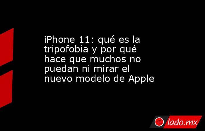 iPhone 11: qué es la tripofobia y por qué hace que muchos no puedan ni mirar el nuevo modelo de Apple. Noticias en tiempo real