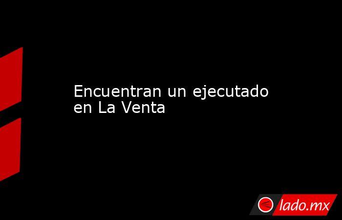 Encuentran un ejecutado en La Venta. Noticias en tiempo real