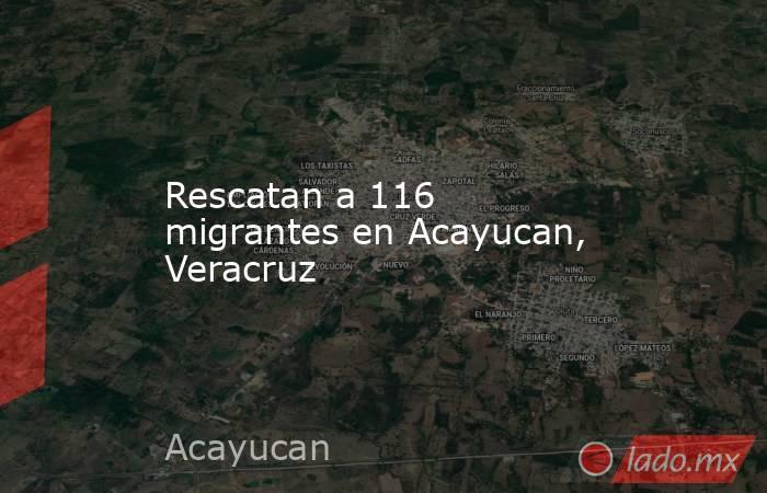 Rescatan a 116 migrantes en Acayucan, Veracruz. Noticias en tiempo real