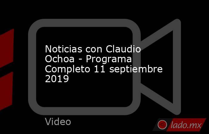 Noticias con Claudio Ochoa - Programa Completo 11 septiembre 2019. Noticias en tiempo real