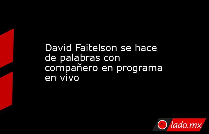 David Faitelson se hace de palabras con compañero en programa en vivo. Noticias en tiempo real