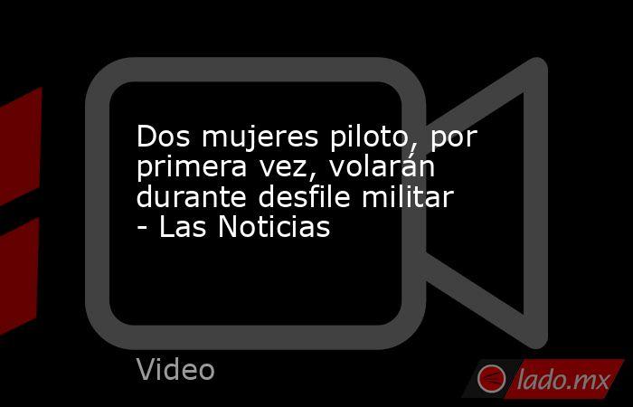 Dos mujeres piloto, por primera vez, volarán durante desfile militar - Las Noticias. Noticias en tiempo real