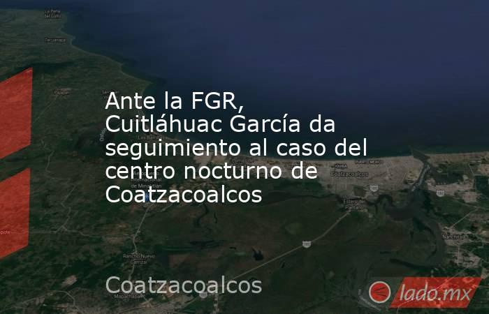 Ante la FGR, Cuitláhuac García da seguimiento al caso del centro nocturno de Coatzacoalcos. Noticias en tiempo real
