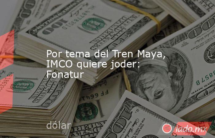 Por tema del Tren Maya, IMCO quiere joder: Fonatur. Noticias en tiempo real