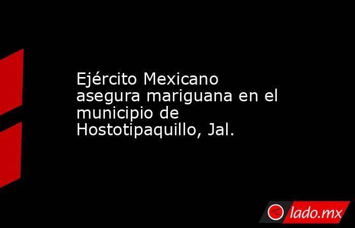 Ejército Mexicano asegura mariguana en el municipio de Hostotipaquillo, Jal.. Noticias en tiempo real