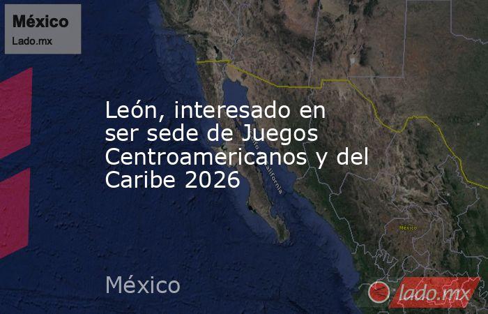 León, interesado en ser sede de Juegos Centroamericanos y del Caribe 2026. Noticias en tiempo real