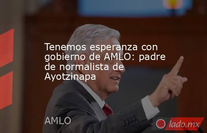 Tenemos esperanza con gobierno de AMLO: padre de normalista de Ayotzinapa. Noticias en tiempo real