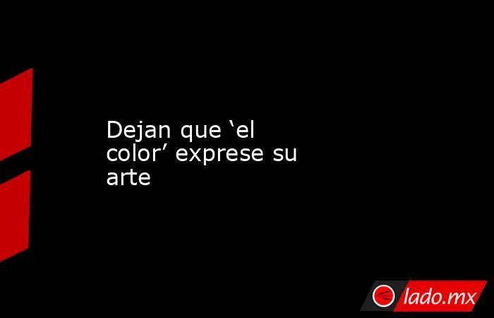 Dejan que 'el color' exprese su arte. Noticias en tiempo real