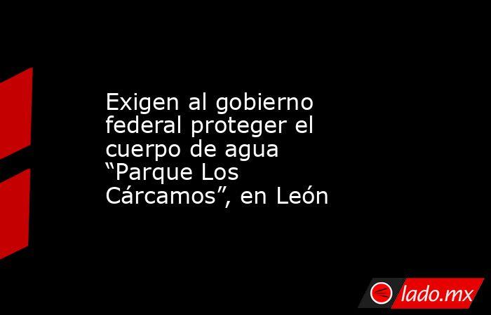 """Exigen al gobierno federal proteger el cuerpo de agua """"Parque Los Cárcamos"""", en León. Noticias en tiempo real"""